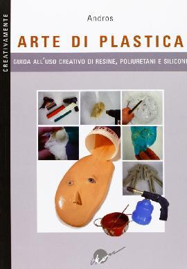 Arte di plastica. Guida all'uso creativo di resine, poliuretani e siliconi