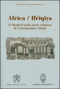 Africa-Ifriqiya. Il Maghreb nella storia religiosa di Cristianesimo e Islam